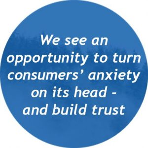 We see an oportunity to turn consumers´ anxiety on its head and build trust