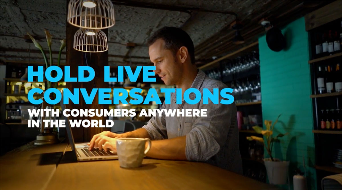 Hold live conversations, with consumers anywhere in the world